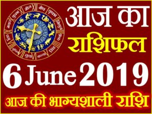 6 जून 2019 राशिफल Aaj ka Rashifal in Hindi Today Horoscope