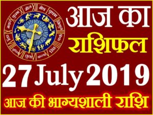 27 जुलाई 2019 राशिफल Aaj ka Rashifal in Hindi Today Horoscope
