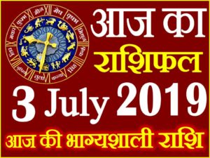 3 जुलाई 2019 राशिफल Aaj ka Rashifal in Hindi Today Horoscope