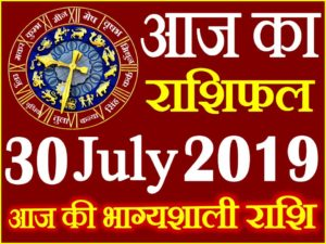 30 जुलाई 2019 राशिफल Aaj ka Rashifal in Hindi Today Horoscope