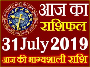 31 जुलाई 2019 राशिफल Aaj ka Rashifal in Hindi Today Horoscope