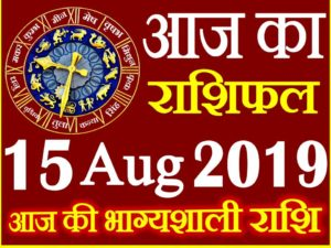 15 अगस्त 2019 राशिफल Aaj ka Rashifal in Hindi Today Horoscope