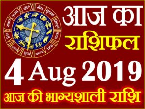 4 अगस्त 2019 राशिफल Aaj ka Rashifal in Hindi Today Horoscope