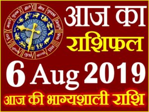 6 अगस्त 2019 राशिफल Aaj ka Rashifal in Hindi Today Horoscope