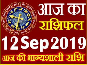 12 सितम्बर 2019 राशिफल Aaj ka Rashifal in Hindi Today Horoscope
