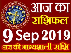 9 सितम्बर 2019 राशिफल Aaj ka Rashifal in Hindi Today Horoscope