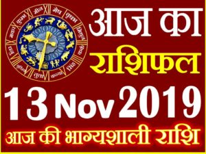 13 नवंबर 2019 राशिफल Aaj ka Rashifal in Hindi Today Horoscope