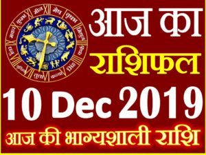10 दिसंबर 2019 राशिफल Aaj ka Rashifal in Hindi Today Horoscope