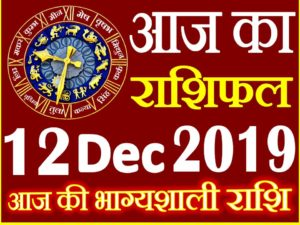 12 दिसंबर 2019 राशिफल Aaj ka Rashifal in Hindi Today Horoscope