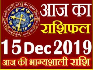 15 दिसंबर 2019 राशिफल Aaj ka Rashifal in Hindi Today Horoscope
