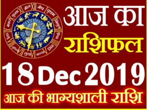 18 दिसंबर 2019 राशिफल Aaj ka Rashifal in Hindi Today Horoscope