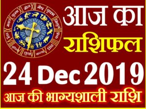 24 दिसंबर 2019 राशिफल Aaj ka Rashifal in Hindi Today Horoscope
