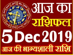 5 दिसंबर 2019 राशिफल Aaj ka Rashifal in Hindi Today Horoscope