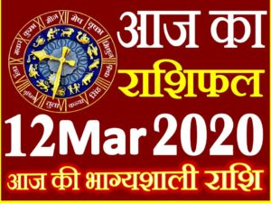 Aaj ka Rashifal in Hindi Today Horoscope 12 मार्च 2020 राशिफल