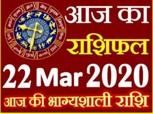 Aaj ka Rashifal in Hindi Today Horoscope 22 मार्च 2020 राशिफल