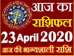Aaj ka Rashifal in Hindi Today Horoscope 23 अप्रैल 2020 राशिफल