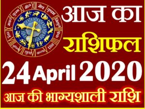 Aaj ka Rashifal in Hindi Today Horoscope 24 अप्रैल 2020 राशिफल